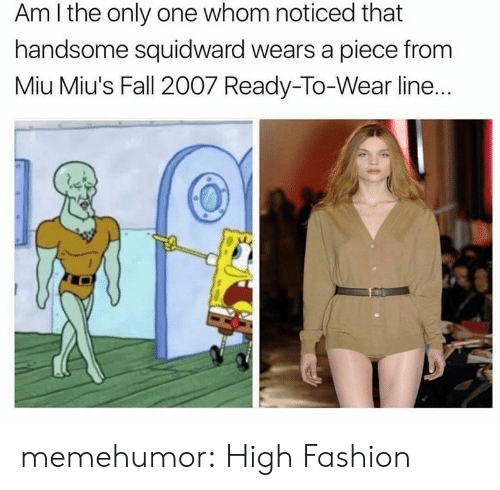 handsome squidward: Am I the only one whom noticed that  handsome squidward wears a piece from  Miu Miu's Fall 2007 Ready-To-Wear line.. memehumor:  High Fashion