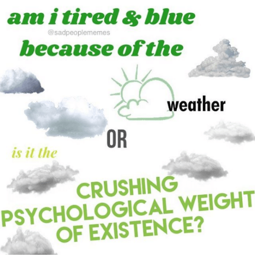Blue, Weather, and Nihilist: am i tired &blue  hecanse ofthe  @sadpeoplememes  weather  OR  is it the  CRUSHING  PSYCHOLOGICAL WEIGHT  OF EXISTENCE?