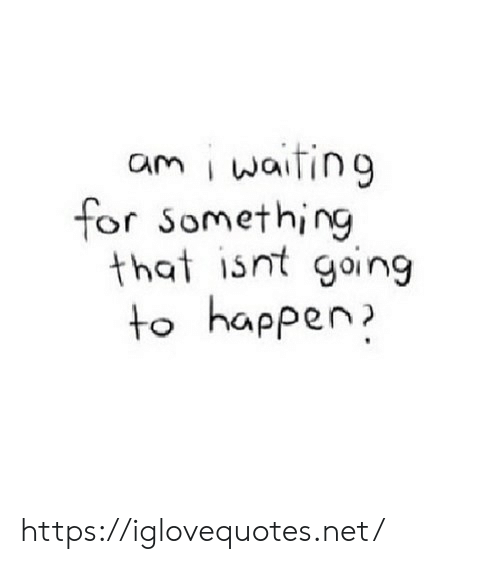 Net, For, and Href: am iwaiting  for something  that isnt going  to happen https://iglovequotes.net/
