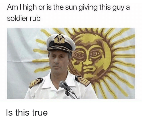 True, Dank Memes, and Sun: Am l high or is the sun giving this guy a  soldier rub Is this true