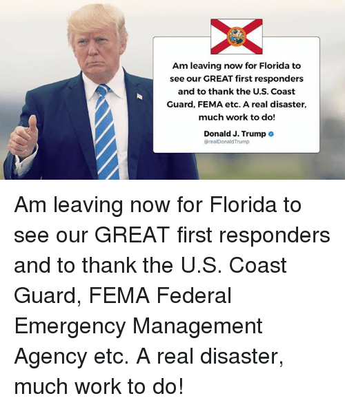 Trumping: Am leaving now for Florida to  see our GREAT first responders  and to thank the U.S. Coast  Guard, FEMA etc. A real disaster,  much work to do!  Donald J. Trump .  @realDonaldTrump Am leaving now for Florida to see our GREAT first responders and to thank the U.S. Coast Guard, FEMA Federal Emergency Management Agency etc. A real disaster, much work to do!