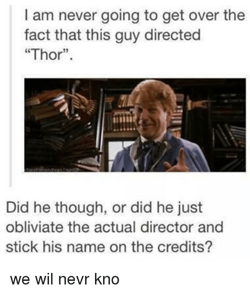 "Obliviates: am never going to get over the  fact that this guy directed  ""Thor""  Did he though, or did he just  obliviate the actual director and  stick his name on the credits? we wil nevr kno"