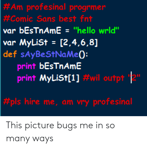 "Ways:  #Am profesinal progrmer  #Comic Sans best fnt  var bEsTnAmE = ""hello wrld""  var MyLiSt = [2,4,6,8]  def sAyBeStNaMe():  print bEsTnAmE  print MyLiSt[1] #wil outpt 2""  #pls hire me, am vry profesinal This picture bugs me in so many ways"