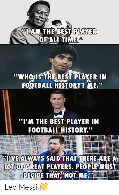 """leo messi: AM THE BEST  PLAYER  OF ALL TIME  09  'WHOIS THE BEST PLAYER IN  FOOTBALL HISTORY? ME""""  """"I'M THE BEST PLAYER IN  FOOTBAIL HISTORY.""""  I'VE ALWAYS SAID THAT THERE ARE-A  OT OF GREAT PLAYERS, PÉOPLE MUST  DECIDE THATNOT ME. Leo Messi 👏"""