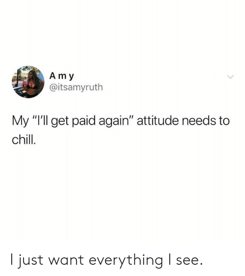 """Chill, Dank, and Attitude: Am y  @itsamyruth  My """"Ill get paid again"""" attitude needs to  chill. I just want everything I see."""