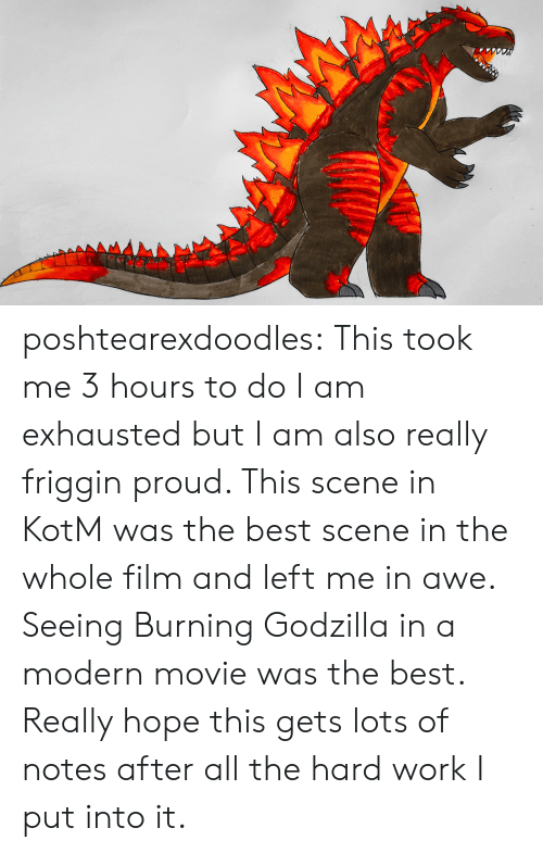 awe: AMA poshtearexdoodles:  This took me 3 hours to do I am exhausted but I am also really friggin proud. This scene in KotM was the best scene in the whole film and left me in awe. Seeing Burning Godzilla in a modern movie was the best. Really hope this gets lots of notes after all the hard work I put into it.