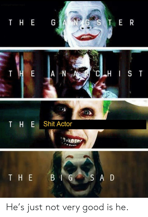 The A: AMadHattermp4  T HE GANGS TE R  тнЕ  THE A NA  CHIST  THE  Shit Actor  THE BIG  SA D He's just not very good is he.