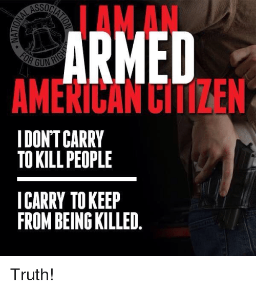 Memes, American, and Truth: AMAN  ARMED  AMERICAN CIIIZEN  I DON'TCARRY  TO KILL PEOPLE  ICARRY TOKEEP  FROM BEING KILLED Truth!