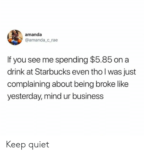 You See Me: amanda  @amanda_c_rae  If you see me spending $5.85 on a  drink at Starbucks even tho l was just  complaining about being broke like  yesterday, mind ur business Keep quiet