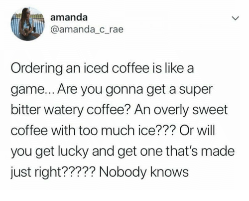 Too Much, Coffee, and Game: amanda  @amanda_c rae  Ordering an iced coffee is like a  game... Are you gonna get a super  bitter watery coffee? An overly sweet  coffee with too much ice??? Or will  you get lucky and get one that's made  just right????? Nobody knows