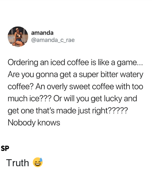 Too Much, Coffee, and Game: amanda  @amanda_c_rae  Ordering an iced coffee is like a game...  Are you gonna get a super bitter watery  coffee? An overly sweet coffee with too  much ice??? Or will you get lucky and  get one that's made just right?????  Nobody knows  SP Truth 😅