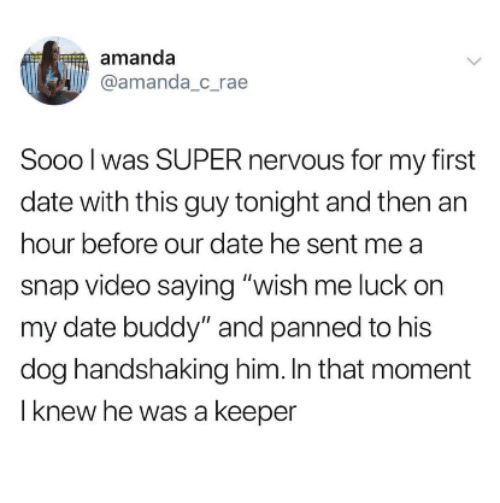 """Date, Video, and Luck: amanda  @amanda_c rae  Sooo l was SUPER nervous for my first  date with this guy tonight and then an  hour before our date he sent me a  snap video saying """"wish me luck on  my date buddy"""" and panned to his  dog handshaking him. In that moment  I knew he was a keeper"""