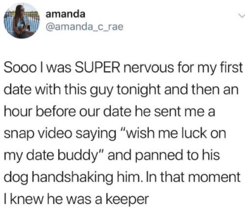 """Date, Video, and Luck: amanda  amanda_c rae  Sooo l was SUPER nervous for my first  date with this guy tonight and then an  hour before our date he sent me a  snap video saying """"wish me luck on  my date buddy"""" and panned to his  dog handshaking him. In that moment  I knew he was a keeper"""