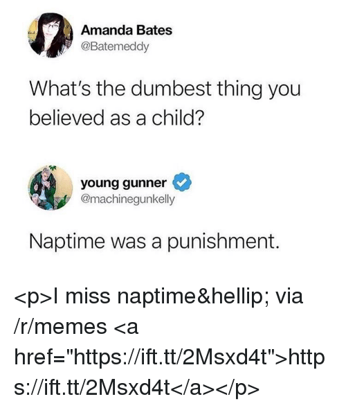"""Naptime: Amanda Bates  @Batemeddy  What's the dumbest thing you  believed as a child?  young gunner  @machinegunkelly  Naptime was a punishment. <p>I miss naptime&hellip; via /r/memes <a href=""""https://ift.tt/2Msxd4t"""">https://ift.tt/2Msxd4t</a></p>"""