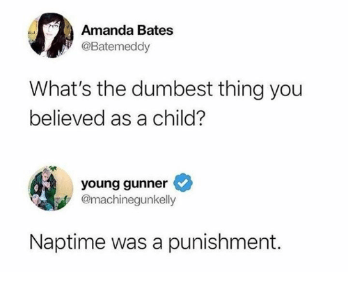 Naptime: Amanda Bates  @Batemeddy  What's the dumbest thing you  believed as a child?  young gunner  @machinegunkelly  Naptime was a punishment.