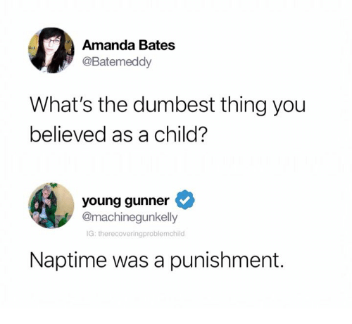 Young Gunner: Amanda Bates  @Batemeddy  What's the dumbest thing you  believed as a child?  young gunner  @machinegunkelly  IG: therecoveringproblemchilo  Naptime was a punishment.