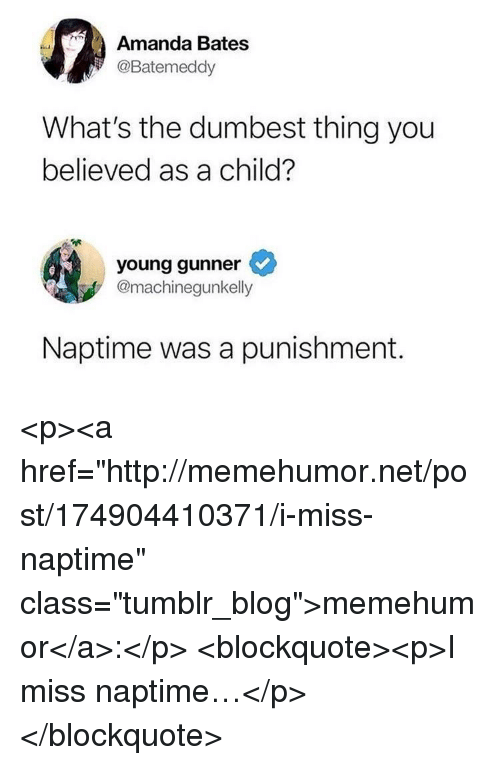 "Young Gunner: Amanda Bates  @Batemeddy  What's the dumbest thing you  believed as a child?  young gunner  @machinegunkelly  Naptime was a punishment. <p><a href=""http://memehumor.net/post/174904410371/i-miss-naptime"" class=""tumblr_blog"">memehumor</a>:</p>  <blockquote><p>I miss naptime…</p></blockquote>"
