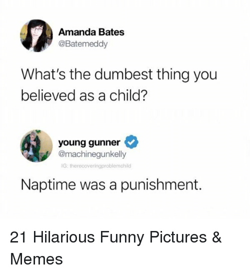 Young Gunner: Amanda Bates  @Batemeddy  What's the dumbest thing you  believed as a child?  young gunner  @machinegunkelly  G: therecoveringproblemchild  Naptime was a punishment. 21 Hilarious Funny Pictures & Memes