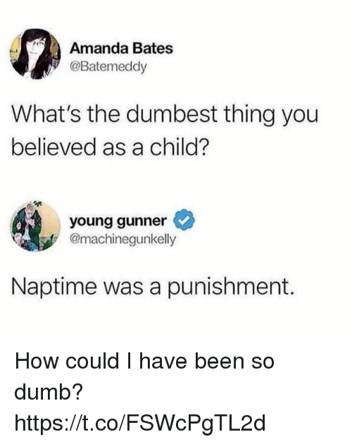 Young Gunner: Amanda Bates  @Batemeddy  What's the dumbest thing you  believed as a child?  young gunner  @machinegunkelly  Naptime was a punishment. How could I have been so dumb? https://t.co/FSWcPgTL2d