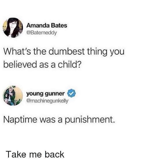 Girl Memes, Back, and Bates: Amanda Bates  @Batemeddy  What's the dumbest thing you  believed as a child?  young gunner  @machinegunkelly  Naptime was a punishment. Take me back
