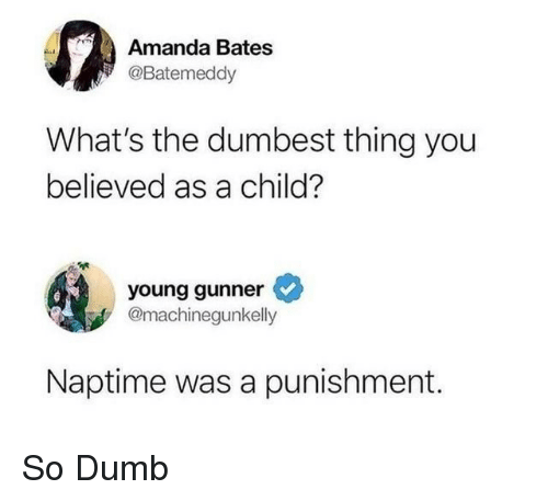 Young Gunner: Amanda Bates  @Batemeddy  What's the dumbest thing you  believed as a child?  young gunner  @machinegunkelly  Naptime was a punishment. So Dumb