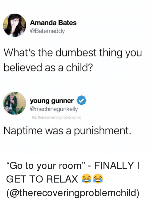 "Young Gunner: Amanda Bates  @Batemeddy  What's the dumbest thing you  believed as a child?  young gunner  @machinequnkelly  IG: therecoveringproblemchild  Naptime was a punishment. ""Go to your room"" - FINALLY I GET TO RELAX 😂😂 (@therecoveringproblemchild)"