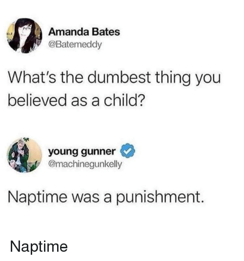 Young Gunner: Amanda Bates  Batemeddy  What's the dumbest thing you  believed as a child?  young gunner  @machinegunkelly  Naptime was a punishment.