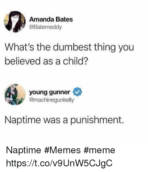 Young Gunner: Amanda Bates  @Batemeddy  What's the dumbest thing you  believed as a child?  young gunner  @machinegunkelly  Naptime was a punishment. Naptime #Memes #meme https://t.co/v9UnW5CJgC