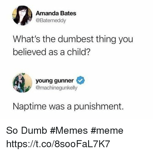 Young Gunner: Amanda Bates  @Batemeddy  What's the dumbest thing you  believed as a child?  young gunner  @machinegunkelly  Naptime was a punishment. So Dumb #Memes #meme https://t.co/8sooFaL7K7