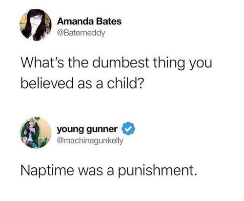 Young Gunner: Amanda Bates  @Batemeddy  What's the dumbest thing you  believed as a child?  young gunner  @machinegunkelly  Naptime was a punishment.