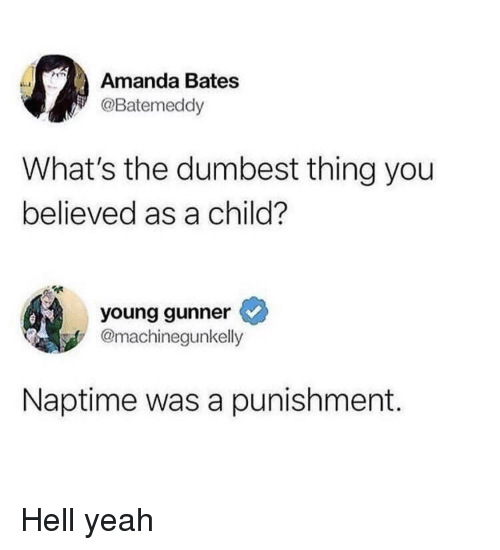 Yeah, Hell, and Bates: Amanda Bates  @Batemeddy  What's the dumbest thing you  believed as a child?  young gunner  @machinegunkelly  Naptime was a punishment. Hell yeah