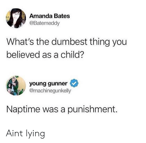 Lying, Bates, and Thing: Amanda Bates  @Batemeddy  What's the dumbest thing you  believed as a child?  young gunner  @machinegunkelly  Naptime was a punishment. Aint lying