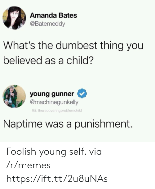 Young Gunner: Amanda Bates  @Batemeddy  What's the dumbest thing you  believed as a child?  young gunner  @machinegunkelly  IG: therecoveringproblemchild  Naptime was a punishment. Foolish young self. via /r/memes https://ift.tt/2u8uNAs