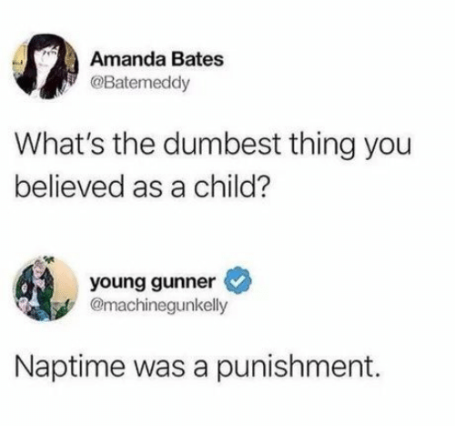 Bates, Thing, and You: Amanda Bates  @Batemeddy  What's the dumbest thing you  believed as a child?  young gunner  @machinegunkelly  Naptime was a punishment.