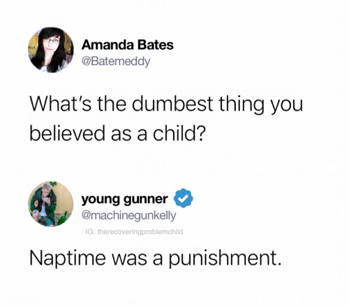 Young Gunner: Amanda Bates  @Batemeddy  What's the dumbest thing you  believed as a child?  young gunner  @machinegunkelly  IG: therecoveringproblemchild  Naptime was a punishment.