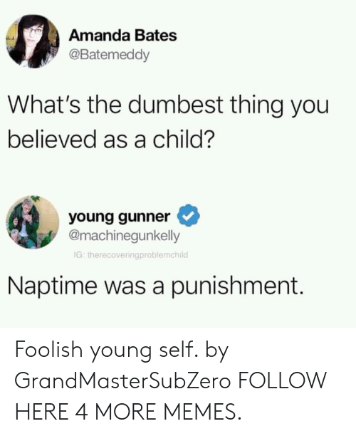 Young Gunner: Amanda Bates  @Batemeddy  What's the dumbest thing you  believed as a child?  young gunner  @machinegunkelly  IG: therecoveringproblemchild  Naptime was a punishment. Foolish young self. by GrandMasterSubZero FOLLOW HERE 4 MORE MEMES.