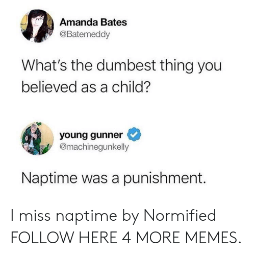 Naptime: Amanda Bates  @Batemeddy  What's the dumbest thing you  believed as a child?  young gunner  @machinegunkelly  Naptime was a punishment. I miss naptime by Normified FOLLOW HERE 4 MORE MEMES.