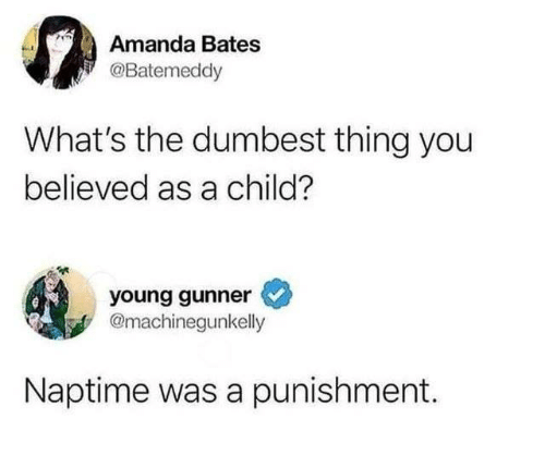 Dank, 🤖, and Bates: Amanda Bates  @Batemeddy  What's the dumbest thing you  believed as a child?  young gunner  @machinegunkelly  Naptime was a punishment.