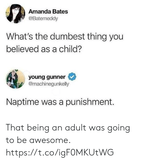 Young Gunner: Amanda Bates  @Batemeddy  What's the dumbest thing you  believed as a child?  young gunner  @machinegunkelly  Naptime was a punishment. That being an adult was going to be awesome. https://t.co/igF0MKUtWG