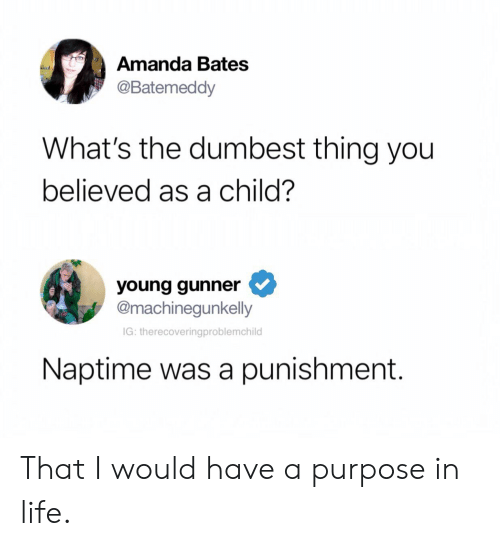 Young Gunner: Amanda Bates  @Batemeddy  What's the dumbest thing you  believed as a child?  young gunner  @machinegunkelly  IG: therecoveringproblemchild  Naptime was a punishment. That I would have a purpose in life.