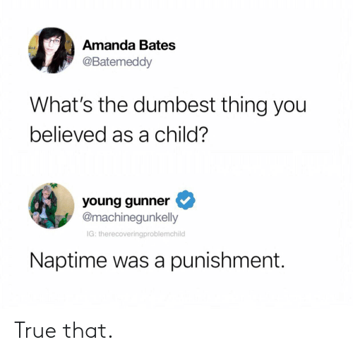 Young Gunner: Amanda Bates  @Batemeddy  What's the dumbest thing you  believed as a child?  young gunner  @machinegunkelly  IG: therecoveringproblemchild  Naptime was a punishment. True that.