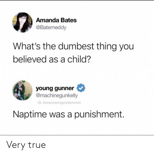 Young Gunner: Amanda Bates  @Batemeddy  What's the dumbest thing you  believed as a child?  young gunner  @machinegunkelly  IG: therecoveringproblemchild  Naptime was a punishment. Very true