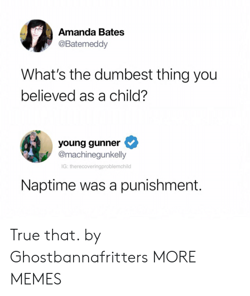 Young Gunner: Amanda Bates  @Batemeddy  What's the dumbest thing you  believed as a child?  young gunner  @machinegunkelly  IG: therecoveringproblemchild  Naptime was a punishment. True that. by Ghostbannafritters MORE MEMES