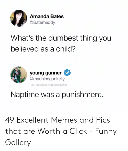 Young Gunner: Amanda Bates  @Batemeddy  What's the dumbest thing you  believed as a child?  young gunner  @machinegunkelly  IG: therecoveringproblemchild  Naptime was a punishment. 49 Excellent Memes and Pics that are Worth a Click - Funny Gallery
