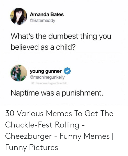 Young Gunner: Amanda Bates  @Batemeddy  What's the dumbest thing you  believed as a child?  young gunner  @machinegunkelly  IG: therecoveringproblemchild  Naptime was a punishment. 30 Various Memes To Get The Chuckle-Fest Rolling - Cheezburger - Funny Memes | Funny Pictures