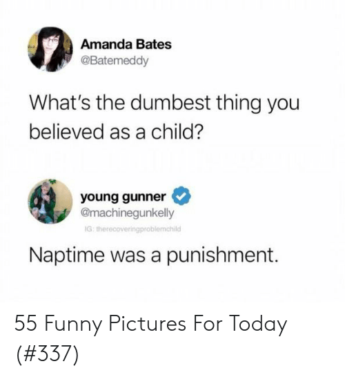 Young Gunner: Amanda Bates  @Batemeddy  What's the dumbest thing you  believed as a child?  young gunner  @machinegunkelly  IG: therecoveringproblemchild  Naptime was a punishment. 55 Funny Pictures For Today (#337)