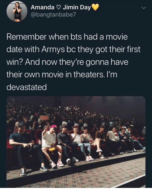 amanda: Amanda Jimin Day  @bangtanbabe7  Remember when bts had a movie  date with Armys bc they got their first  win? And now they're gonna have  their own movie in theaters. I'm  devastated  E71