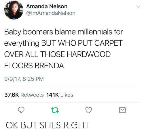 Shes Right: Amanda Nelson  @lmAmandaNelson  Baby boomers blame millennials for  everything BUT WHO PUT CARPET  OVER ALL THOSE HARDWOOD  FLOORS BRENDA  9/9/17, 8:25 PM  37.6K Retweets 141K Likes OK BUT SHES RIGHT