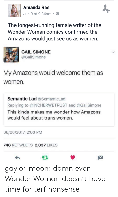 Tumblr, Blog, and Moon: Amanda Rae  Jun 9 at 9:36am  The longest-running female writer of the  Wonder Woman comics confirmed the  Amazons would just see us as women  GAIL SIMONE  @GailSimone  My Amazons would welcome them as  women.  Semantic Lad @SemanticLad  Replying to @INCHERWETRUST and @GailSimone  This kinda makes me wonder how Amazons  would feel about trans women.  06/06/2017, 2:00 PM  746 RETWEETS 2,037 LIKES gaylor-moon: damn even Wonder Woman doesn't have time for terf nonsense