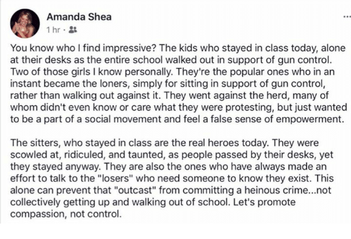 """Being Alone, Crime, and Girls: Amanda Shea  1hr.  You know who I find impressive? The kids who stayed in class today, alone  at their desks as the entire school walked out in support of gun control.  Two of those girls I know personally. They're the popular ones who in an  instant became the loners, simply for sitting in support of gun control  rather than walking out against it. They went against the herd, many of  whom didn't even know or care what they were protesting, but just wanted  to be a part of a social movement and feel a false sense of empowerment.  The sitters, who stayed in class are the real heroes today. They were  scowled at, ridiculed, and taunted, as people passed by their desks, yet  they stayed anyway. They are also the ones who have always made an  effort to talk to the """"losers"""" who need someone to know they exist. This  alone can prevent that """"outcast"""" from committing a heinous crime...not  collectively getting up and walking out of school. Let's promote  compassion, not control."""